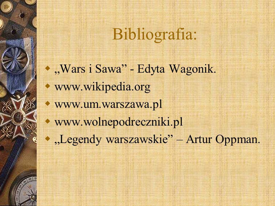 Bibliografia: Wars i Sawa - Edyta Wagonik. www.wikipedia.org www.um.warszawa.pl www.wolnepodreczniki.pl Legendy warszawskie – Artur Oppman.
