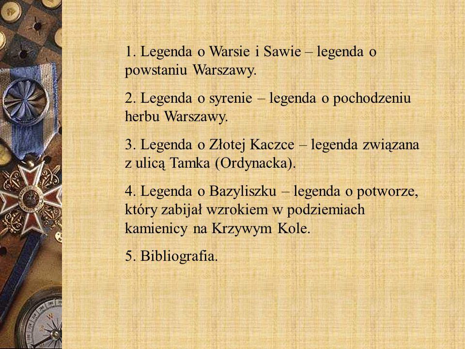 1. Legenda o Warsie i Sawie – legenda o powstaniu Warszawy. 2. Legenda o syrenie – legenda o pochodzeniu herbu Warszawy. 3. Legenda o Złotej Kaczce –