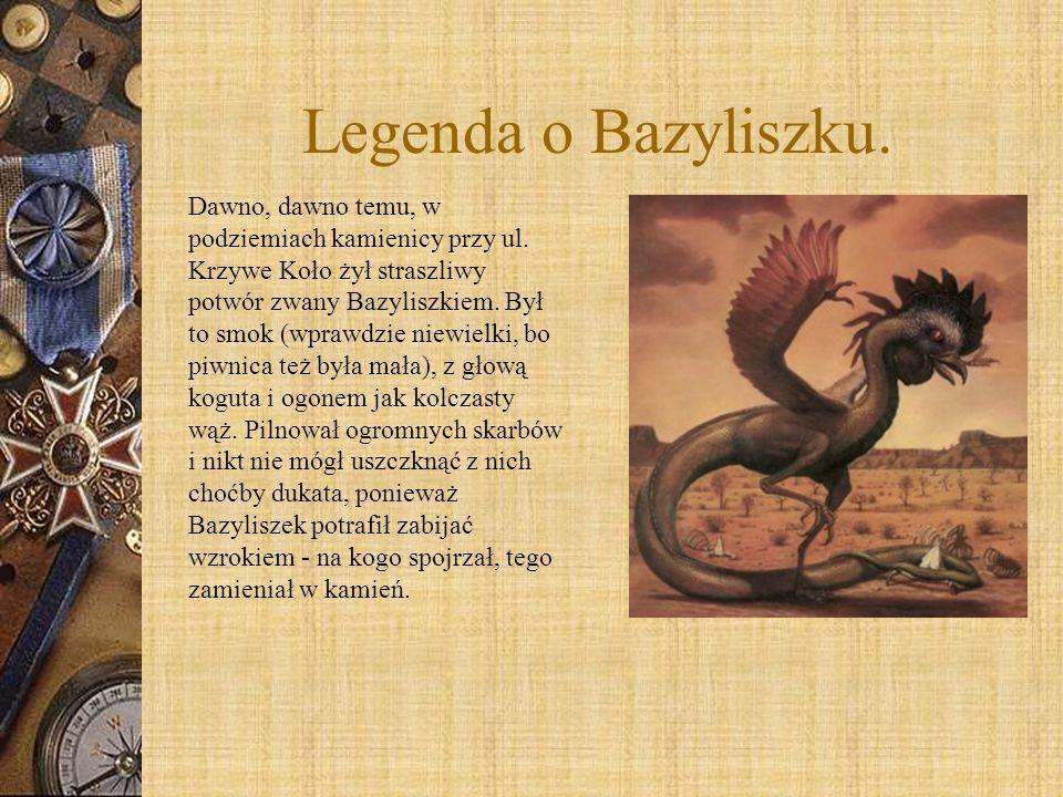 Legenda o Bazyliszku. Dawno, dawno temu, w podziemiach kamienicy przy ul. Krzywe Koło żył straszliwy potwór zwany Bazyliszkiem. Był to smok (wprawdzie