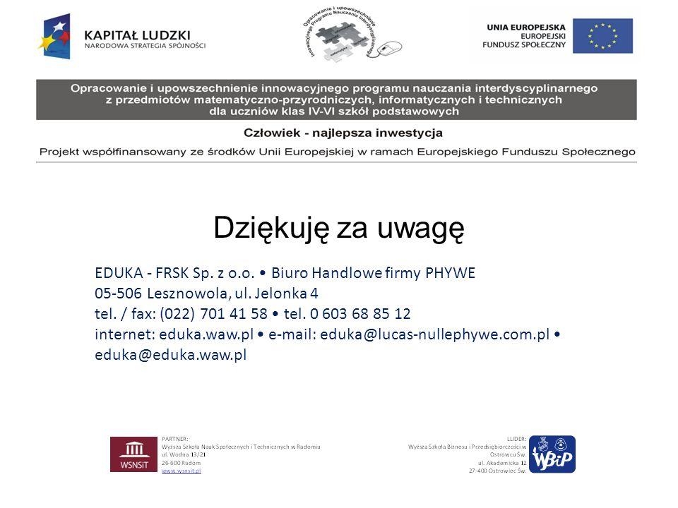 Dziękuję za uwagę EDUKA - FRSK Sp. z o.o. Biuro Handlowe firmy PHYWE 05-506 Lesznowola, ul. Jelonka 4 tel. / fax: (022) 701 41 58 tel. 0 603 68 85 12
