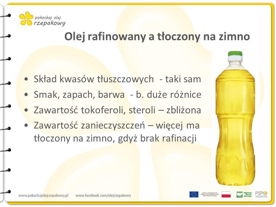 Olej rafinowany a tłoczony na zimno Skład kwasów tłuszczowych - taki sam Smak, zapach, barwa - b. duże różnice Zawartość tokoferoli, steroli – zbliżon