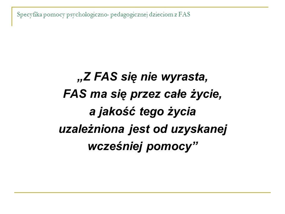 Specyfika pomocy psychologiczno- pedagogicznej dzieciom z FAS Z FAS się nie wyrasta, FAS ma się przez całe życie, a jakość tego życia uzależniona jest