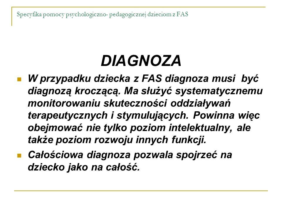 Specyfika pomocy psychologiczno- pedagogicznej dzieciom z FAS DIAGNOZA W przypadku dziecka z FAS diagnoza musi być diagnozą kroczącą. Ma służyć system