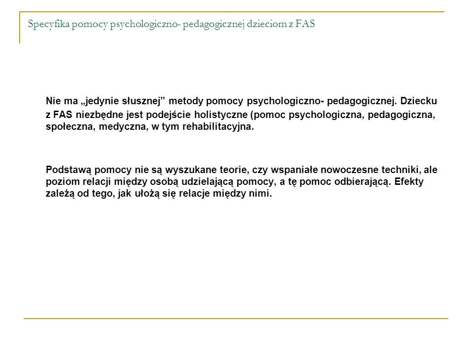 Specyfika pomocy psychologiczno- pedagogicznej dzieciom z FAS Nie ma jedynie słusznej metody pomocy psychologiczno- pedagogicznej. Dziecku z FAS niezb