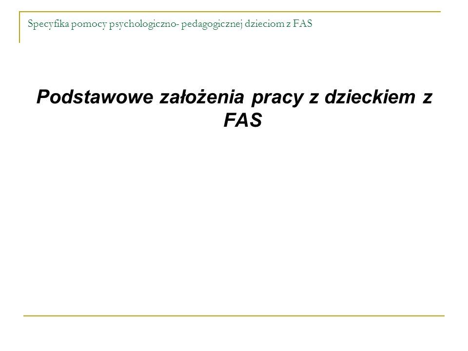 Specyfika pomocy psychologiczno- pedagogicznej dzieciom z FAS Podstawowe założenia pracy z dzieckiem z FAS
