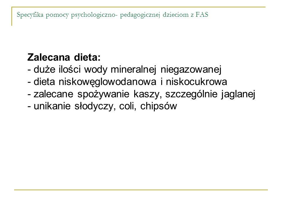 Specyfika pomocy psychologiczno- pedagogicznej dzieciom z FAS Zalecana dieta: - duże ilości wody mineralnej niegazowanej - dieta niskowęglowodanowa i