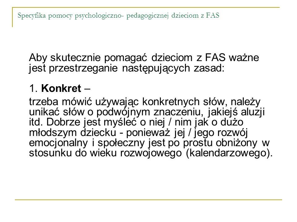 Specyfika pomocy psychologiczno- pedagogicznej dzieciom z FAS Aby skutecznie pomagać dzieciom z FAS ważne jest przestrzeganie następujących zasad: 1.