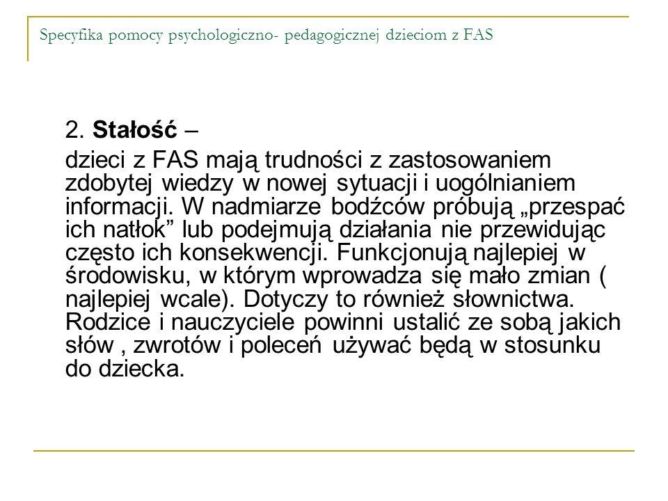 Specyfika pomocy psychologiczno- pedagogicznej dzieciom z FAS 2. Stałość – dzieci z FAS mają trudności z zastosowaniem zdobytej wiedzy w nowej sytuacj
