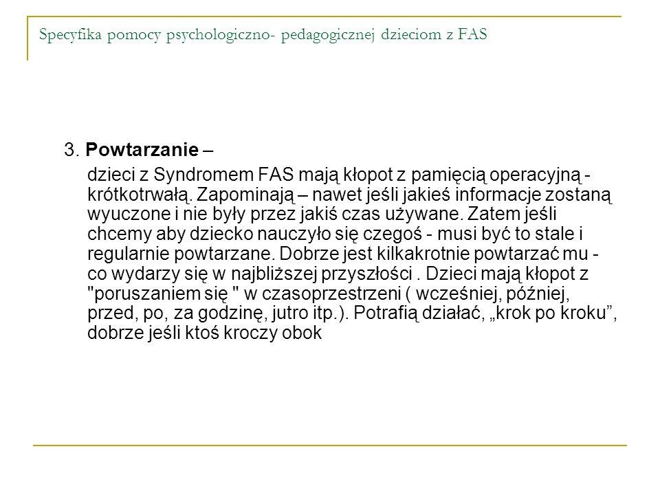 Specyfika pomocy psychologiczno- pedagogicznej dzieciom z FAS 3. Powtarzanie – dzieci z Syndromem FAS mają kłopot z pamięcią operacyjną - krótkotrwałą