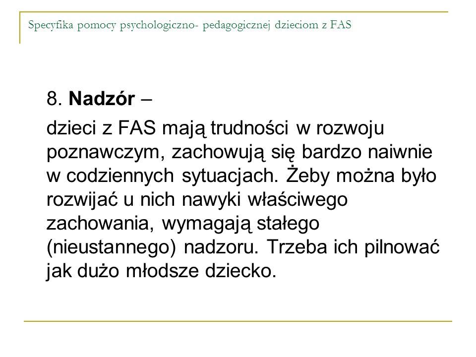 Specyfika pomocy psychologiczno- pedagogicznej dzieciom z FAS 8. Nadzór – dzieci z FAS mają trudności w rozwoju poznawczym, zachowują się bardzo naiwn
