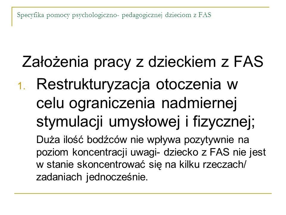 Specyfika pomocy psychologiczno- pedagogicznej dzieciom z FAS Założenia pracy z dzieckiem z FAS 1. Restrukturyzacja otoczenia w celu ograniczenia nadm