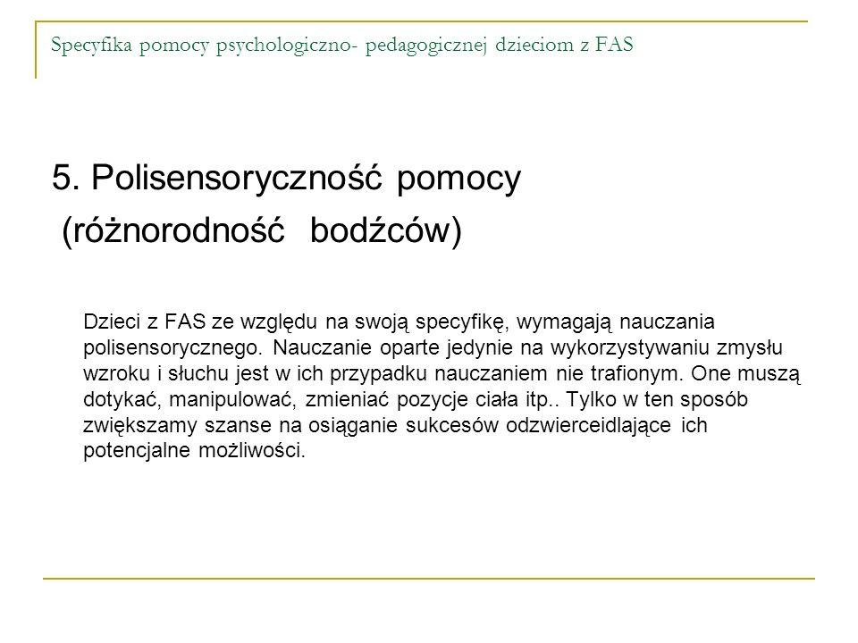 Specyfika pomocy psychologiczno- pedagogicznej dzieciom z FAS 5. Polisensoryczność pomocy (różnorodność bodźców) Dzieci z FAS ze względu na swoją spec