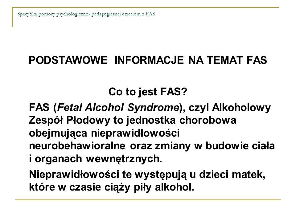 Specyfika pomocy psychologiczno- pedagogicznej dzieciom z FAS PODSTAWOWE INFORMACJE NA TEMAT FAS Co to jest FAS? FAS (Fetal Alcohol Syndrome), czyl Al