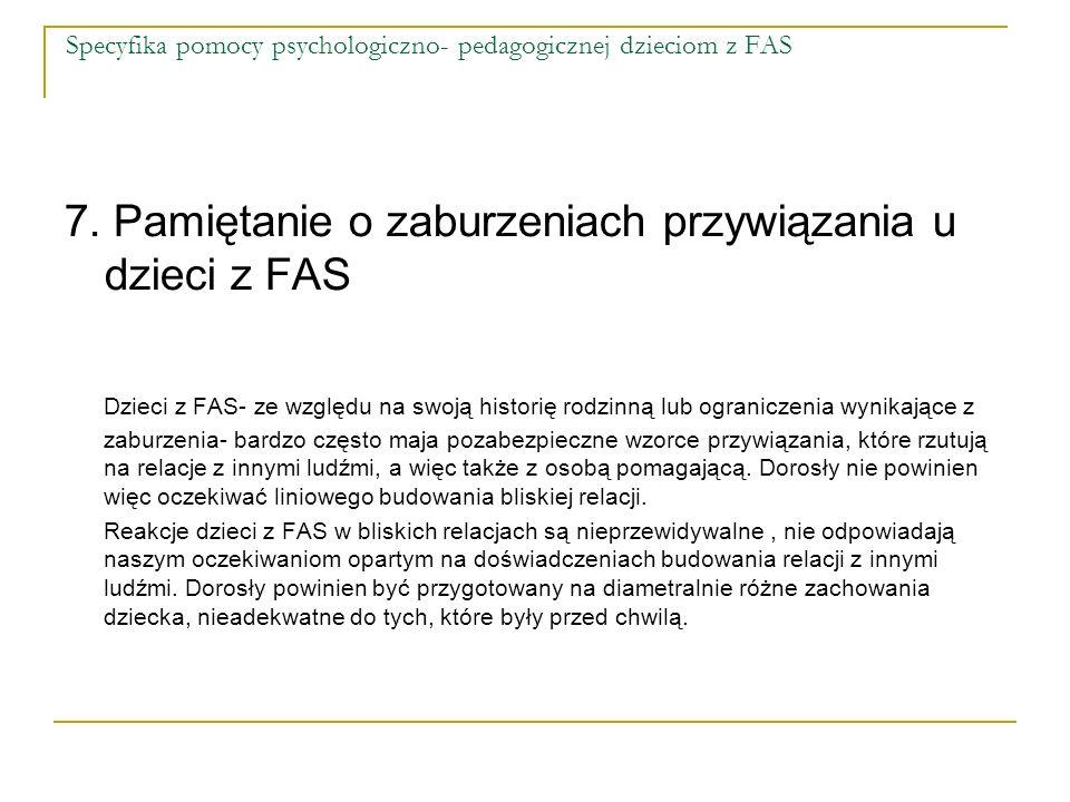 Specyfika pomocy psychologiczno- pedagogicznej dzieciom z FAS 7. Pamiętanie o zaburzeniach przywiązania u dzieci z FAS Dzieci z FAS- ze względu na swo