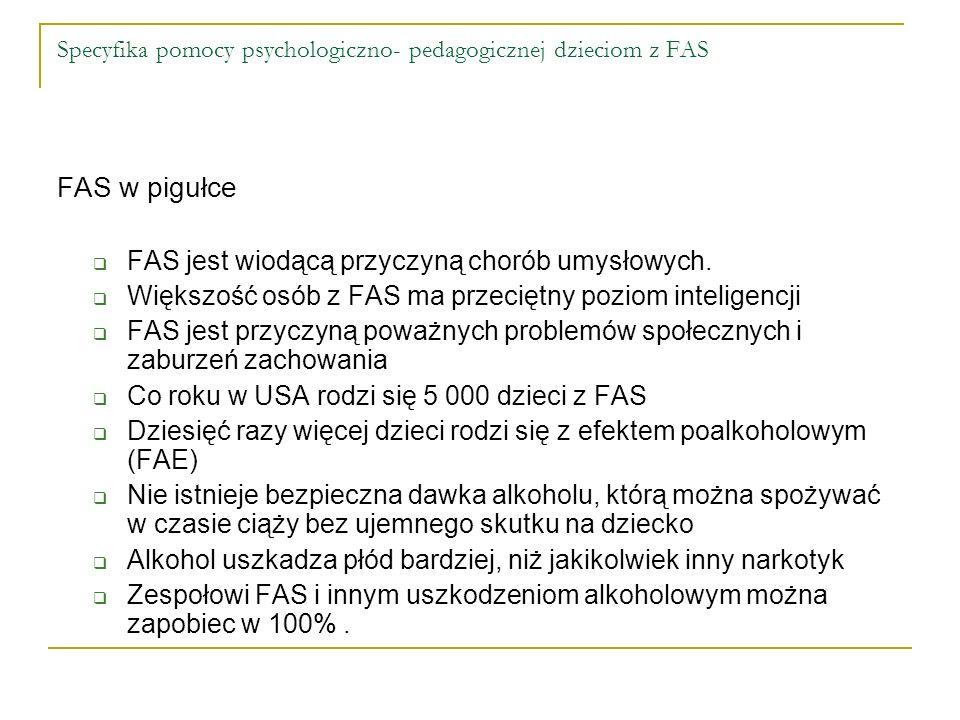 Specyfika pomocy psychologiczno- pedagogicznej dzieciom z FAS FAS w pigułce FAS jest wiodącą przyczyną chorób umysłowych. Większość osób z FAS ma prze