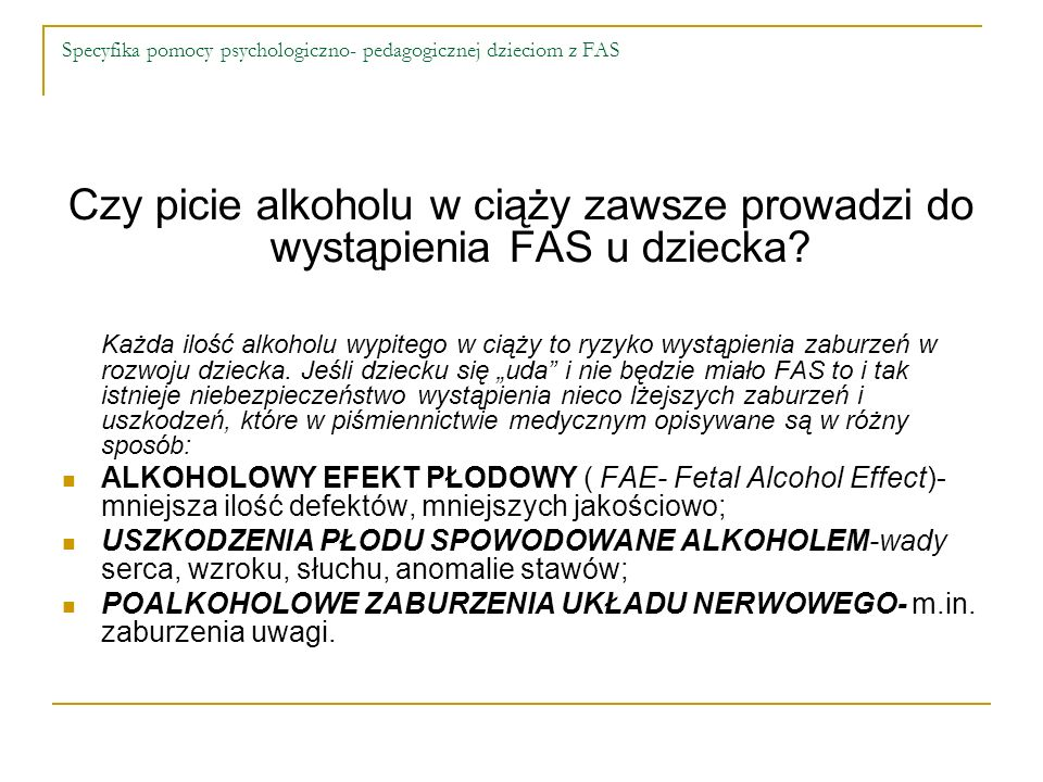 Specyfika pomocy psychologiczno- pedagogicznej dzieciom z FAS Czy picie alkoholu w ciąży zawsze prowadzi do wystąpienia FAS u dziecka? Każda ilość alk