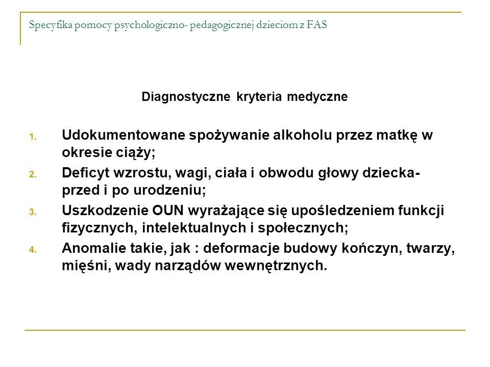 Specyfika pomocy psychologiczno- pedagogicznej dzieciom z FAS Diagnostyczne kryteria medyczne 1. Udokumentowane spożywanie alkoholu przez matkę w okre