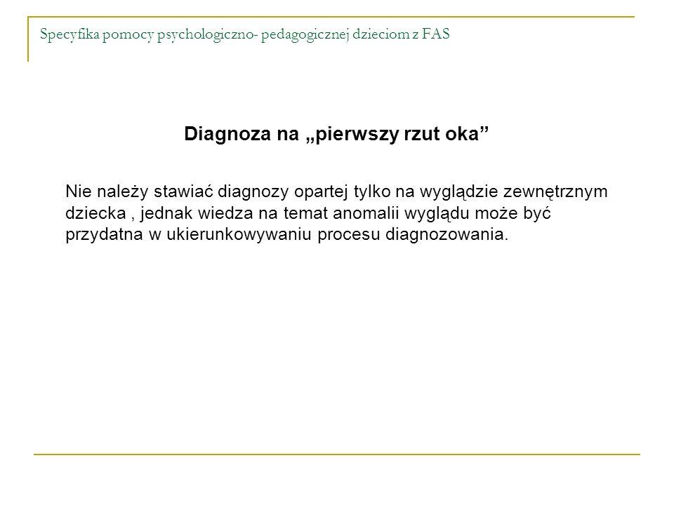 Specyfika pomocy psychologiczno- pedagogicznej dzieciom z FAS Diagnoza na pierwszy rzut oka Nie należy stawiać diagnozy opartej tylko na wyglądzie zew