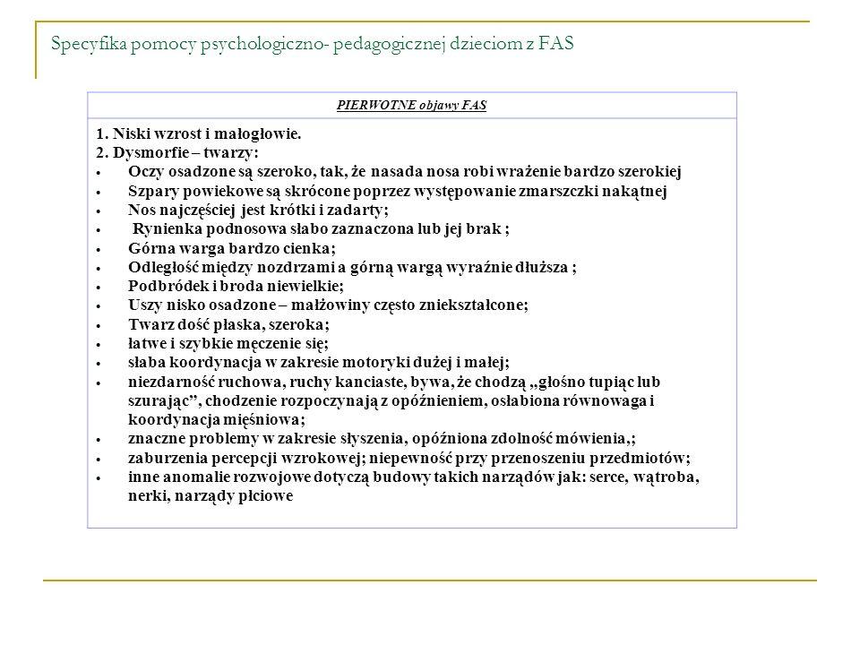 Specyfika pomocy psychologiczno- pedagogicznej dzieciom z FAS PIERWOTNE objawy FAS 1. Niski wzrost i małogłowie. 2. Dysmorfie – twarzy: Oczy osadzone