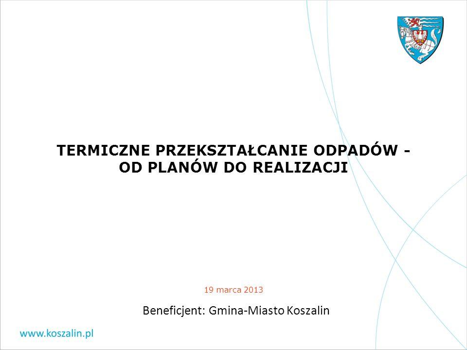 TERMICZNE PRZEKSZTAŁCANIE ODPADÓW - OD PLANÓW DO REALIZACJI 19 marca 2013 Beneficjent: Gmina-Miasto Koszalin