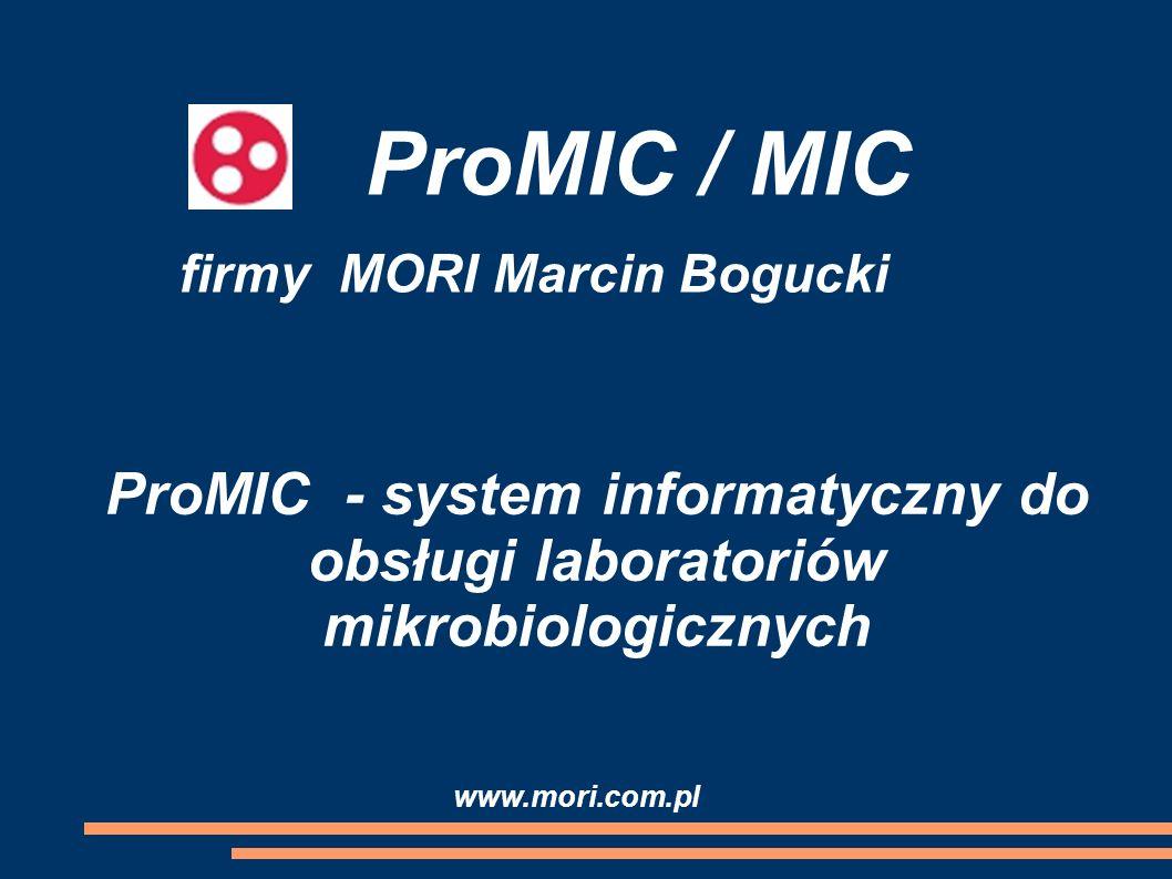ProMIC / MIC ProMIC - system informatyczny do obsługi laboratoriów mikrobiologicznych firmy MORI Marcin Bogucki www.mori.com.pl