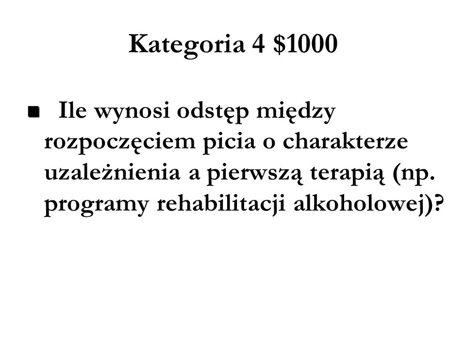 Kategoria 4 $800 Jaki odsetek osób uzależnionych od alkoholu otrzymuje specjalistyczne leczenie uzależnienia?