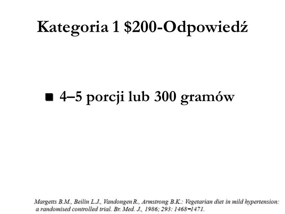 Kategoria 1 $200-Odpowiedź 4–5 porcji lub 300 gramów Margetts B.M., Beilin L.J., Vandongen R., Armstrong B.K.: Vegetarian diet in mild hypertension: a randomised controlled trial.