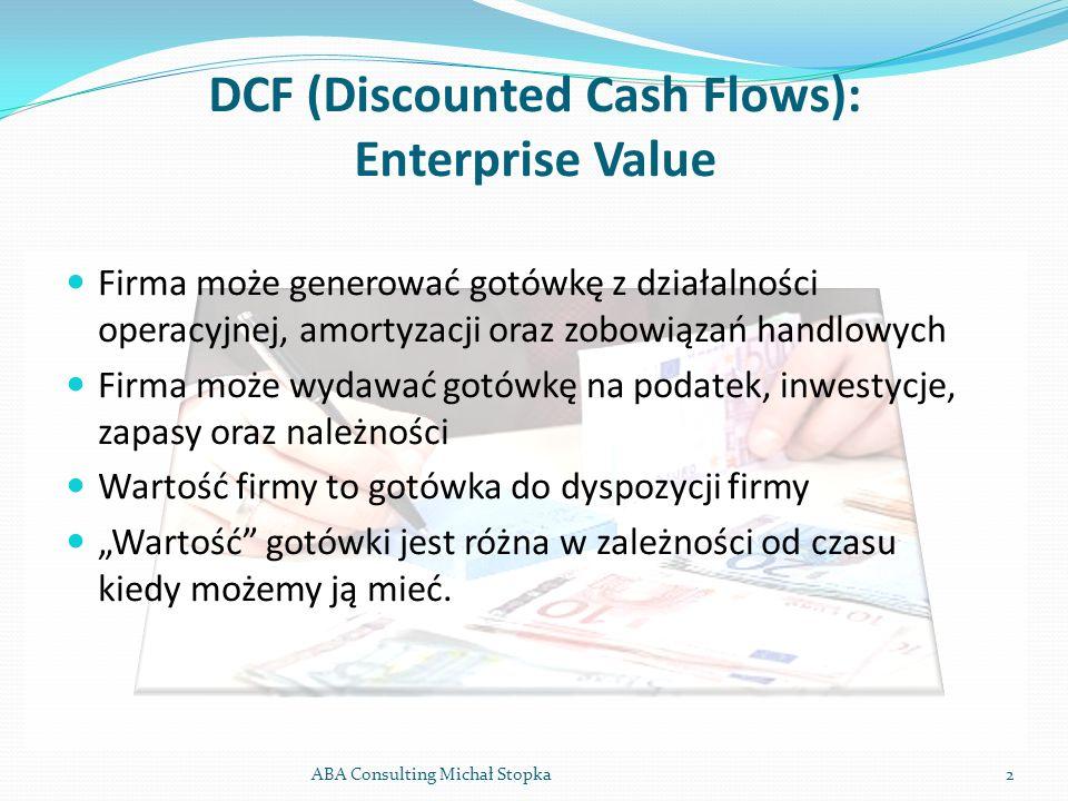 DCF (Discounted Cash Flows): Enterprise Value ABA Consulting Michał Stopka2 Firma może generować gotówkę z działalności operacyjnej, amortyzacji oraz