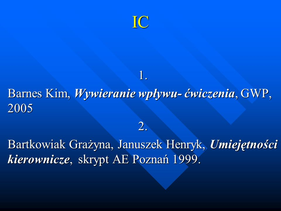 IC1. Barnes Kim, Wywieranie wpływu- ćwiczenia, GWP, 2005 2. Bartkowiak Grażyna, Januszek Henryk, Umiejętności kierownicze, skrypt AE Poznań 1999.