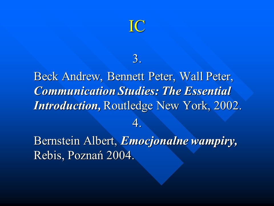 IC 3. Beck Andrew, Bennett Peter, Wall Peter, Communication Studies: The Essential Introduction, Routledge New York, 2002. 4. Bernstein Albert, Emocjo