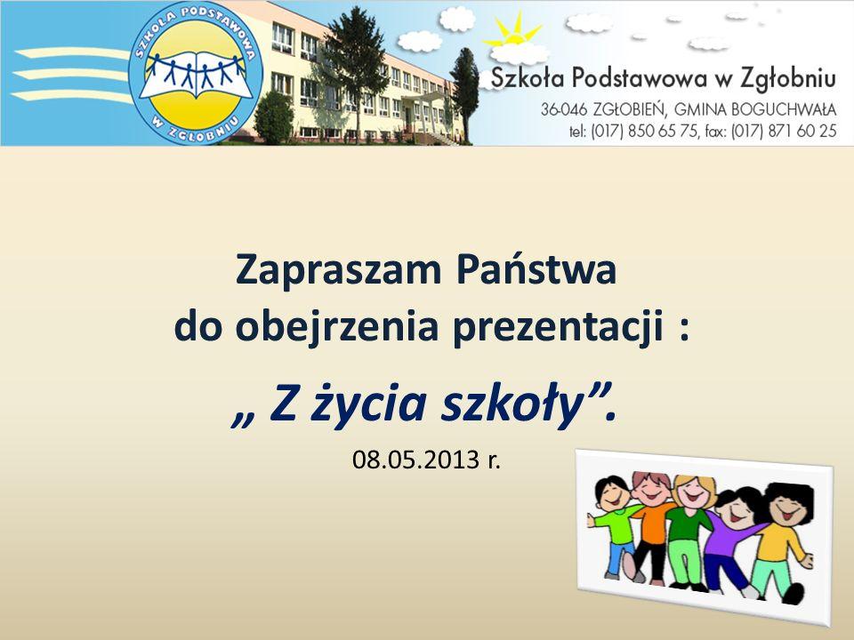 Zapraszam Państwa do obejrzenia prezentacji : Z życia szkoły. 08.05.2013 r.