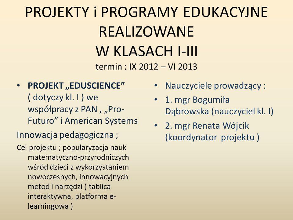 PROJEKTY i PROGRAMY EDUKACYJNE REALIZOWANE W KLASACH I-III termin : IX 2012 – VI 2013 PROJEKT EDUSCIENCE ( dotyczy kl. I ) we współpracy z PAN, Pro- F