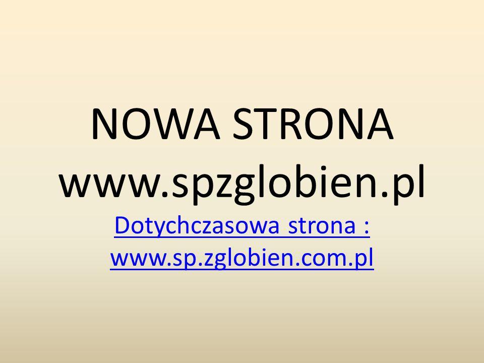 NOWA STRONA www.spzglobien.pl Dotychczasowa strona : www.sp.zglobien.com.pl
