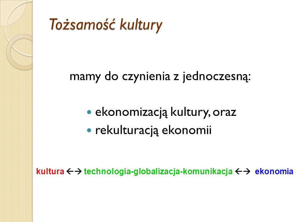 Tożsamość kultury ekonomizacją kultury, oraz rekulturacją ekonomii mamy do czynienia z jednoczesną: kultura technologia-globalizacja-komunikacja ekonomia
