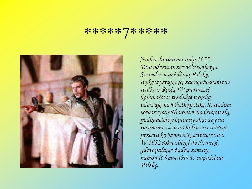 *****7***** Nadeszła wiosna roku 1655. Dowodzeni przez Wittenberga Szwedzi najeżdżają Polskę, wykorzystując jej zaangażowanie w walkę z Rosją. W pierw