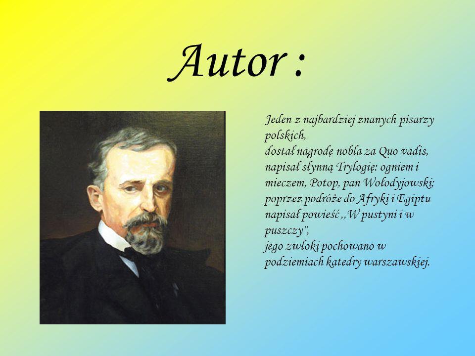 Autor : Jeden z najbardziej znanych pisarzy polskich, dostał nagrodę nobla za Quo vadis, napisał słynną Trylogię: ogniem i mieczem, Potop, pan Wołodyj