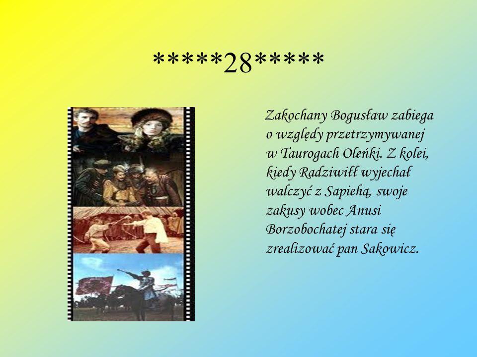 *****28***** Zakochany Bogusław zabiega o względy przetrzymywanej w Taurogach Oleńki. Z kolei, kiedy Radziwiłł wyjechał walczyć z Sapiehą, swoje zakus