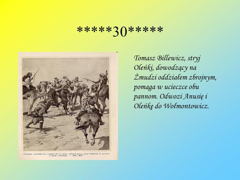 *****30***** Tomasz Billewicz, stryj Oleńki, dowodzący na Żmudzi oddziałem zbrojnym, pomaga w ucieczce obu pannom. Odwozi Anusię i Oleńkę do Wołmontow
