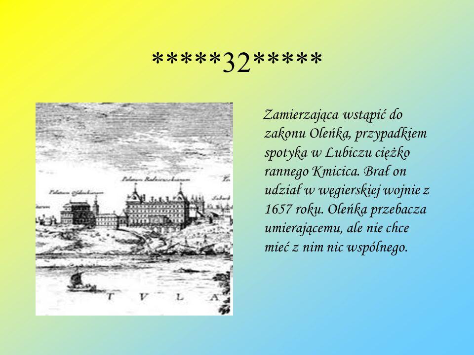 *****32***** Zamierzająca wstąpić do zakonu Oleńka, przypadkiem spotyka w Lubiczu ciężko rannego Kmicica. Brał on udział w węgierskiej wojnie z 1657 r