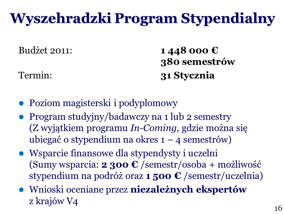 Wyszehradzki Program Stypendialny Budżet 2011: 1 448 000 380 semestrów Termin: 31 Stycznia Poziom magisterski i podyplomowy Program studyjny/badawczy