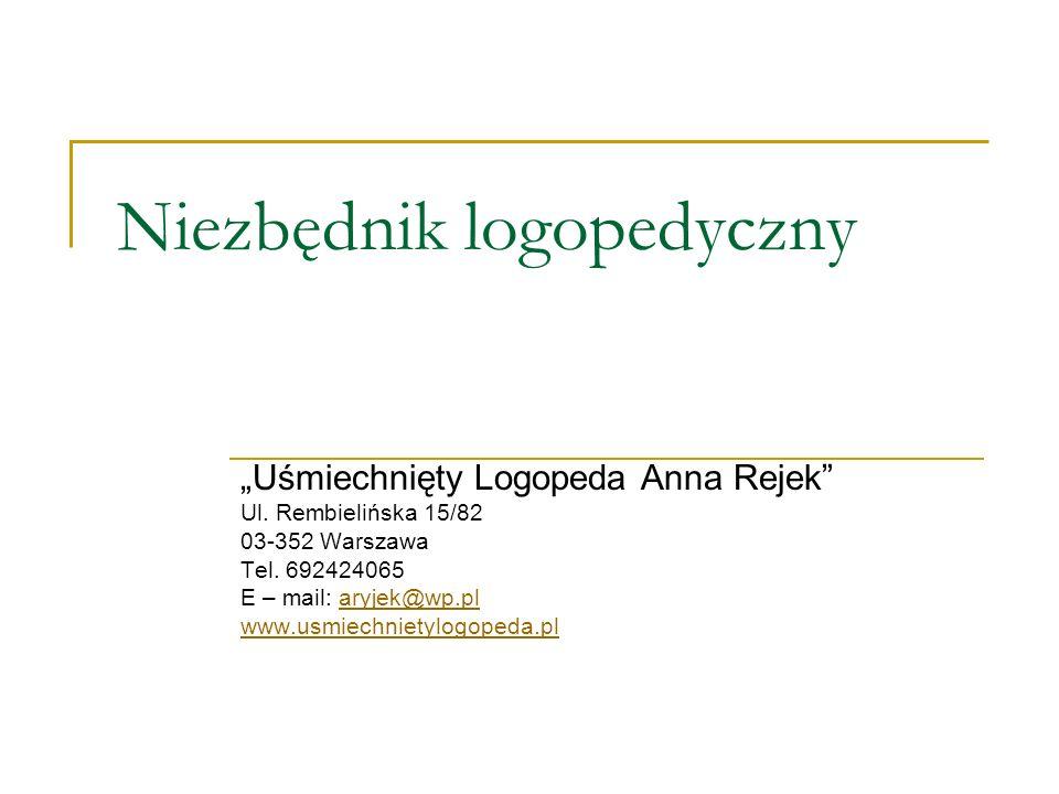 Niezbędnik logopedyczny Uśmiechnięty Logopeda Anna Rejek Ul. Rembielińska 15/82 03-352 Warszawa Tel. 692424065 E – mail: aryjek@wp.plaryjek@wp.pl www.