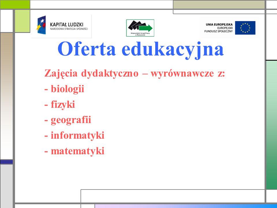 Oferta edukacyjna Zajęcia dydaktyczno – wyrównawcze z: - biologii - fizyki - geografii - informatyki - matematyki
