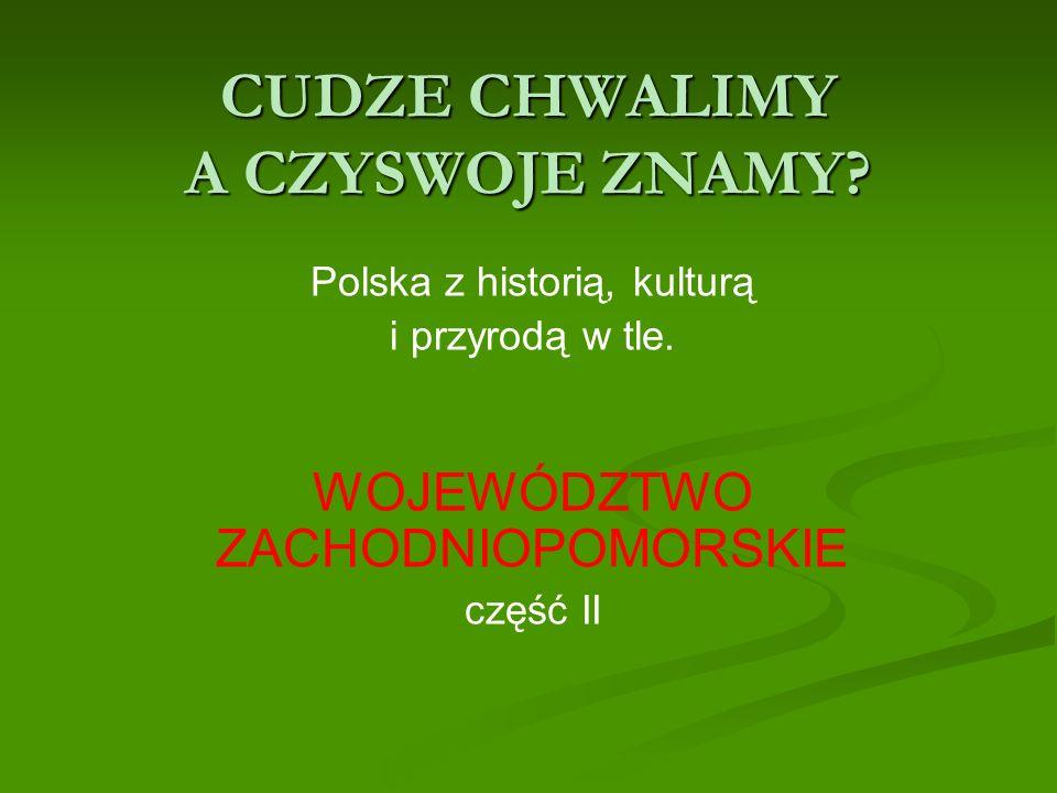 CUDZE CHWALIMY A CZYSWOJE ZNAMY? Polska z historią, kulturą i przyrodą w tle. WOJEWÓDZTWO ZACHODNIOPOMORSKIE część II