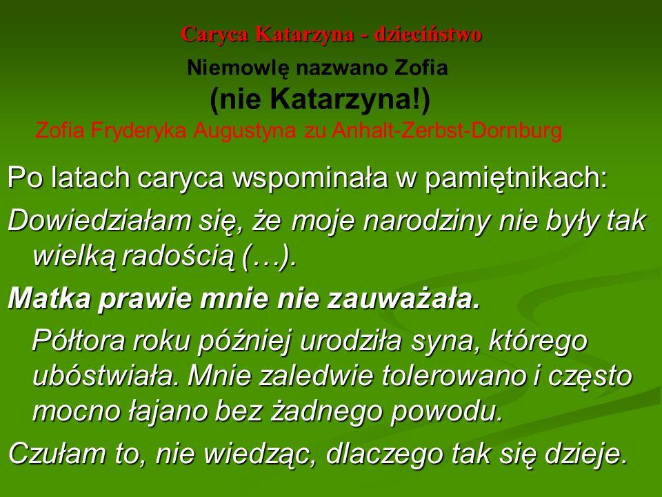 Caryca Katarzyna - dzieciństwo Po latach caryca wspominała w pamiętnikach: Dowiedziałam się, że moje narodziny nie były tak wielką radością (…). Matka