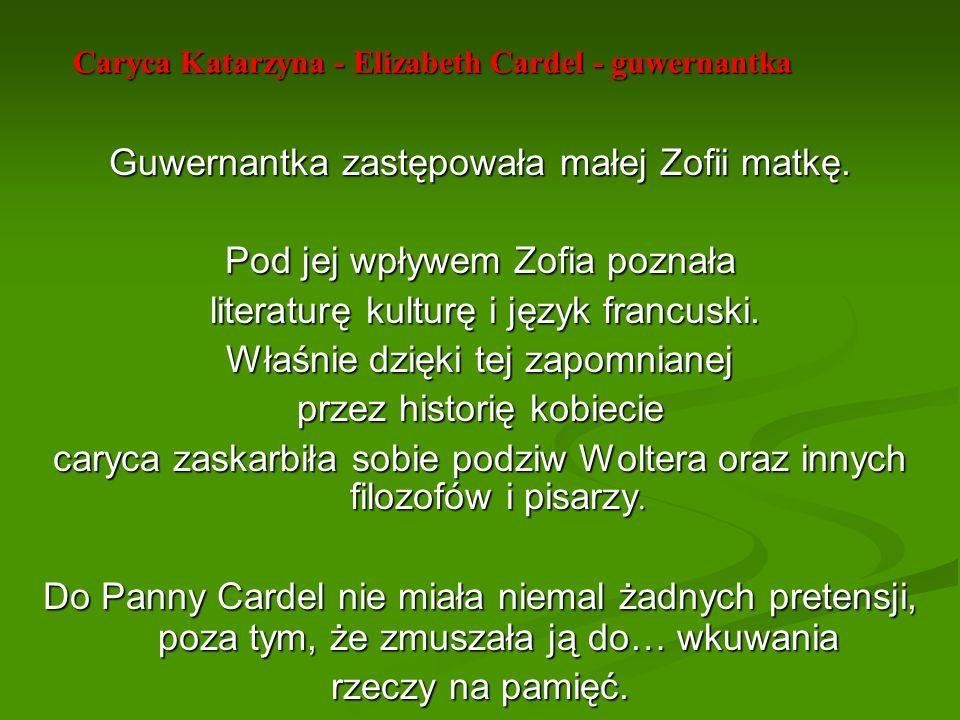Caryca Katarzyna - Elizabeth Cardel - guwernantka Guwernantka zastępowała małej Zofii matkę. Pod jej wpływem Zofia poznała literaturę kulturę i język