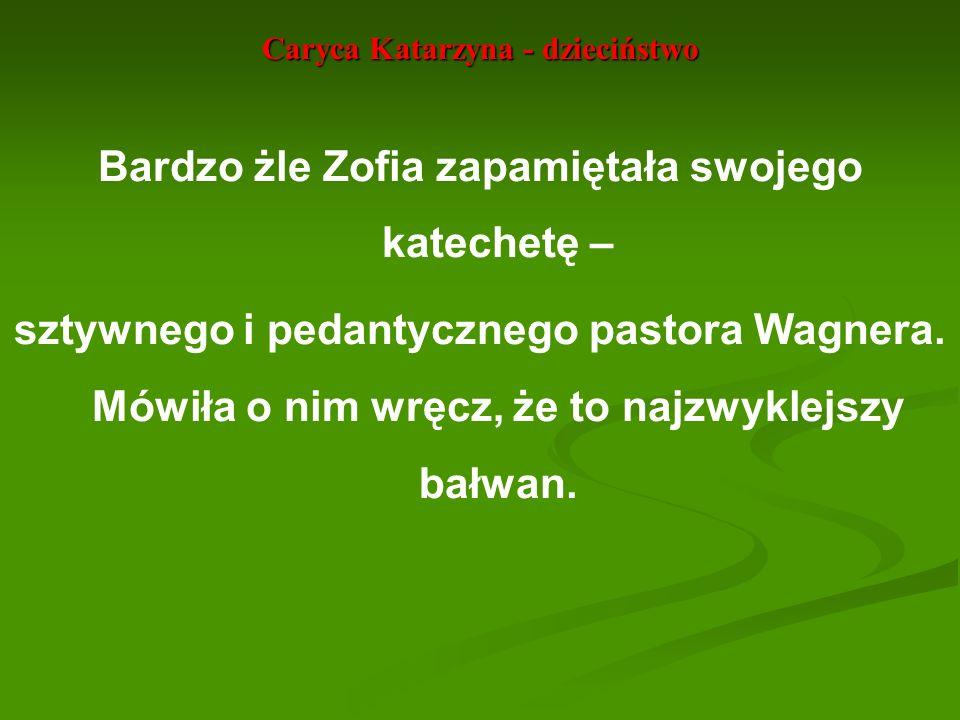 Caryca Katarzyna - dzieciństwo Bardzo żle Zofia zapamiętała swojego katechetę – sztywnego i pedantycznego pastora Wagnera. Mówiła o nim wręcz, że to n