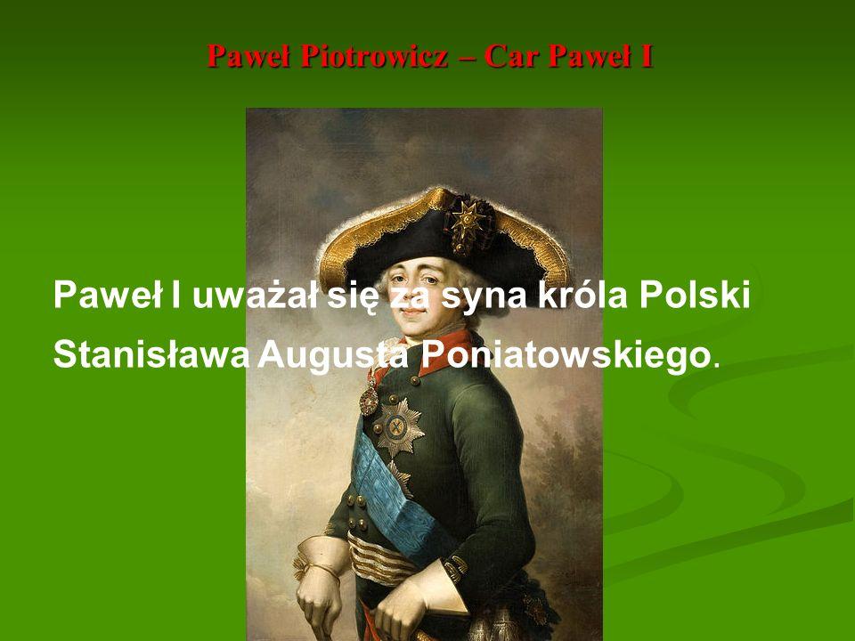 Paweł Piotrowicz – Car Paweł I Paweł I uważał się za syna króla Polski Stanisława Augusta Poniatowskiego.