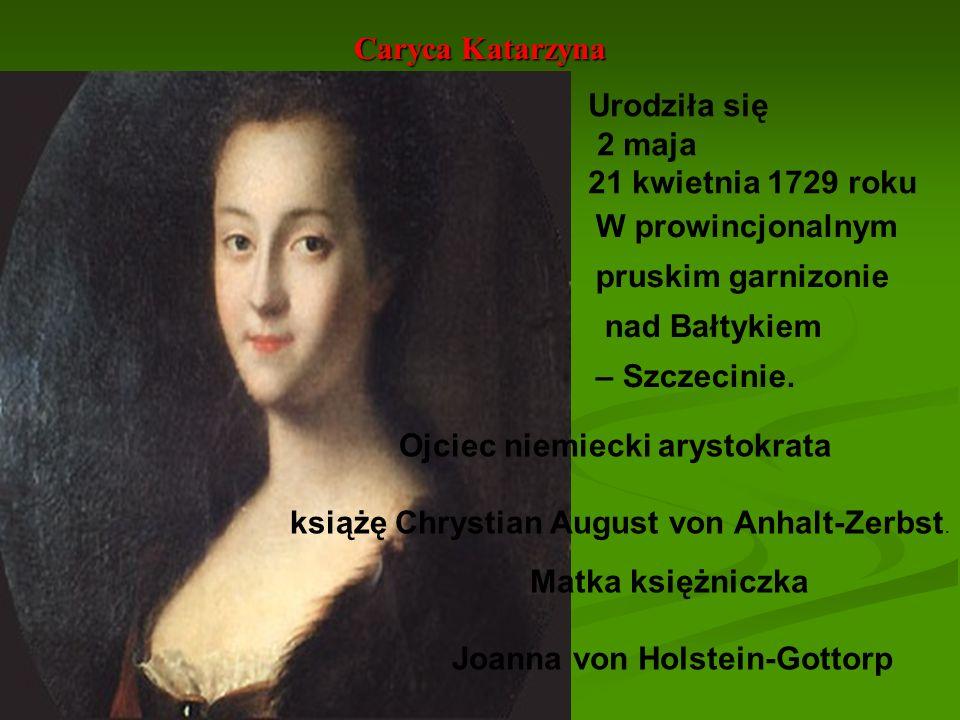 Caryca Katarzyna Urodziła się 2 maja 21 kwietnia 1729 roku W prowincjonalnym pruskim garnizonie nad Bałtykiem – Szczecinie. Ojciec niemiecki arystokra