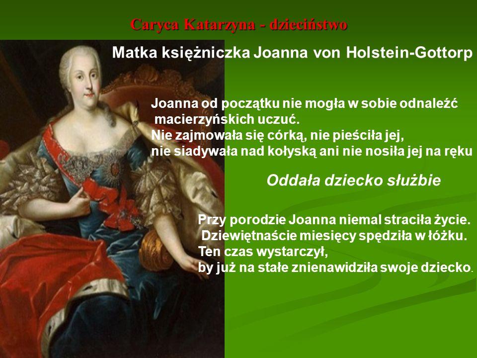 Caryca Katarzyna - dzieciństwo Matka księżniczka Joanna von Holstein-Gottorp Joanna od początku nie mogła w sobie odnaleźć macierzyńskich uczuć. Nie z