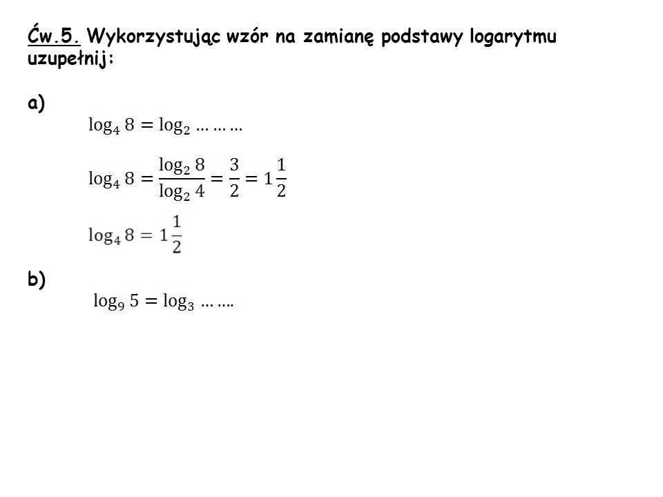 Ćw.5. Wykorzystując wzór na zamianę podstawy logarytmu uzupełnij: a) b)